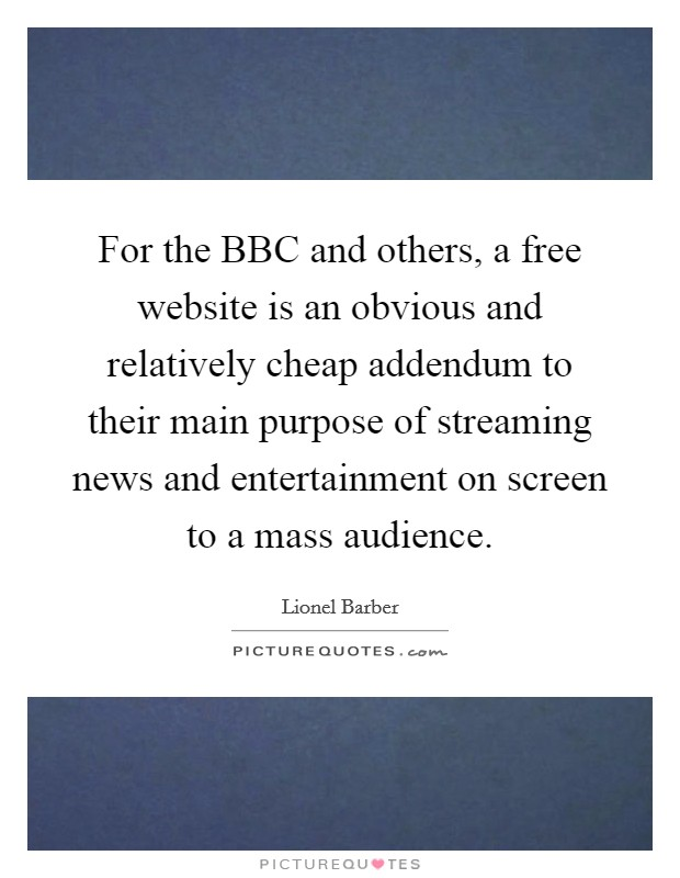 For the BBC and others, a free website is an obvious and relatively cheap addendum to their main purpose of streaming news and entertainment on screen to a mass audience Picture Quote #1