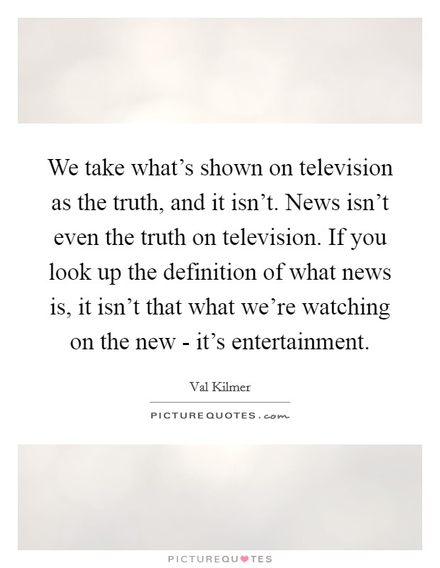 We take what's shown on television as the truth, and it isn't. News isn't even the truth on television. If you look up the definition of what news is, it isn't that what we're watching on the new - it's entertainment Picture Quote #1