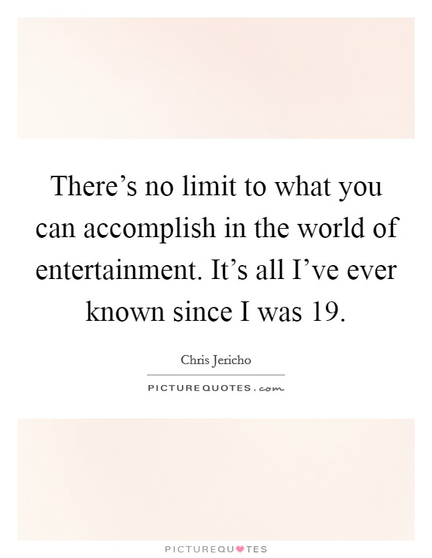 There's no limit to what you can accomplish in the world of entertainment. It's all I've ever known since I was 19 Picture Quote #1