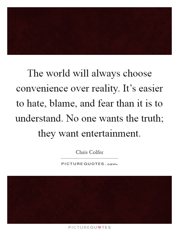 The world will always choose convenience over reality. It's easier to hate, blame, and fear than it is to understand. No one wants the truth; they want entertainment Picture Quote #1
