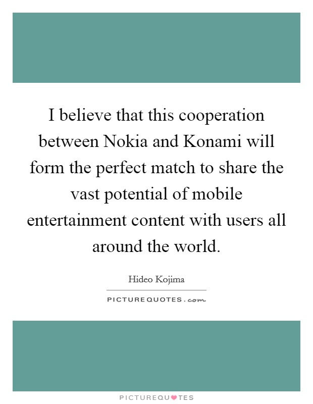 I believe that this cooperation between Nokia and Konami will form the perfect match to share the vast potential of mobile entertainment content with users all around the world Picture Quote #1