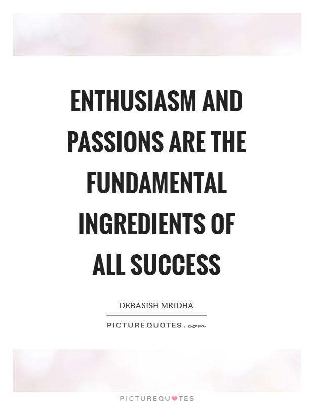 Enthusiasm and passions are the fundamental ingredients of all success Picture Quote #1