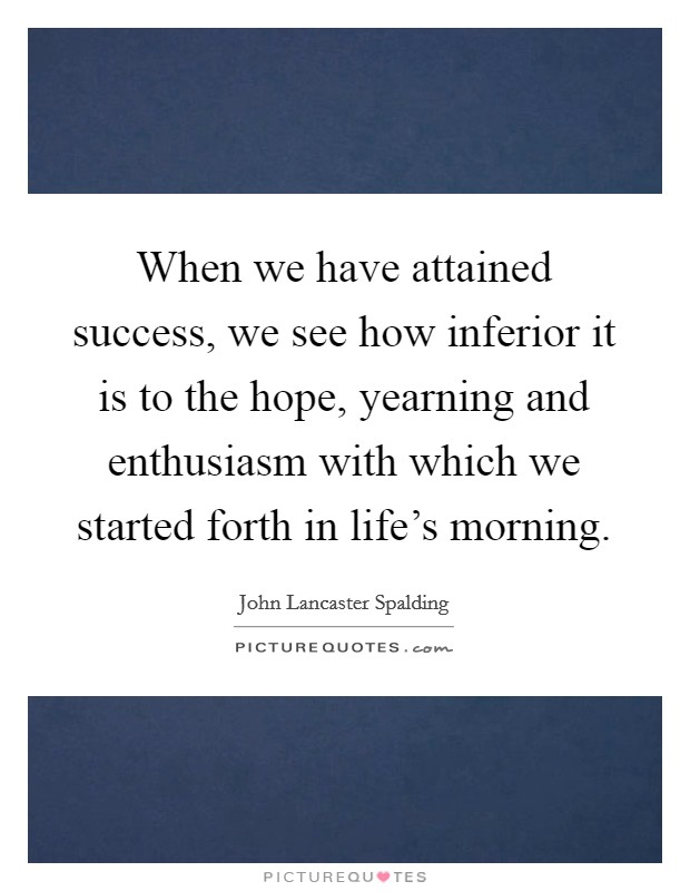 When we have attained success, we see how inferior it is to the hope, yearning and enthusiasm with which we started forth in life's morning Picture Quote #1