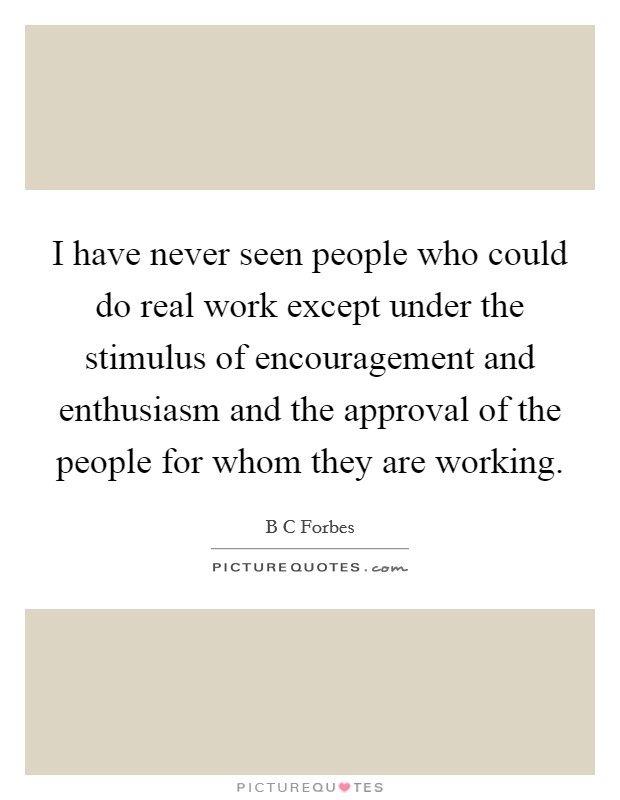 I have never seen people who could do real work except under the stimulus of encouragement and enthusiasm and the approval of the people for whom they are working Picture Quote #1