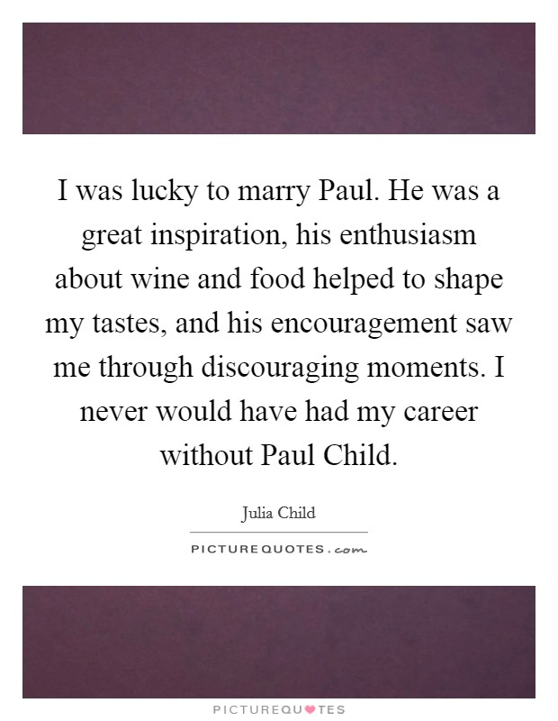 I was lucky to marry Paul. He was a great inspiration, his enthusiasm about wine and food helped to shape my tastes, and his encouragement saw me through discouraging moments. I never would have had my career without Paul Child Picture Quote #1