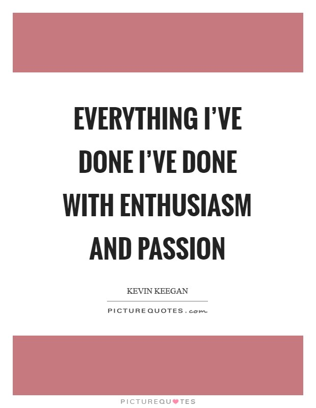 Everything I've done I've done with enthusiasm and passion Picture Quote #1