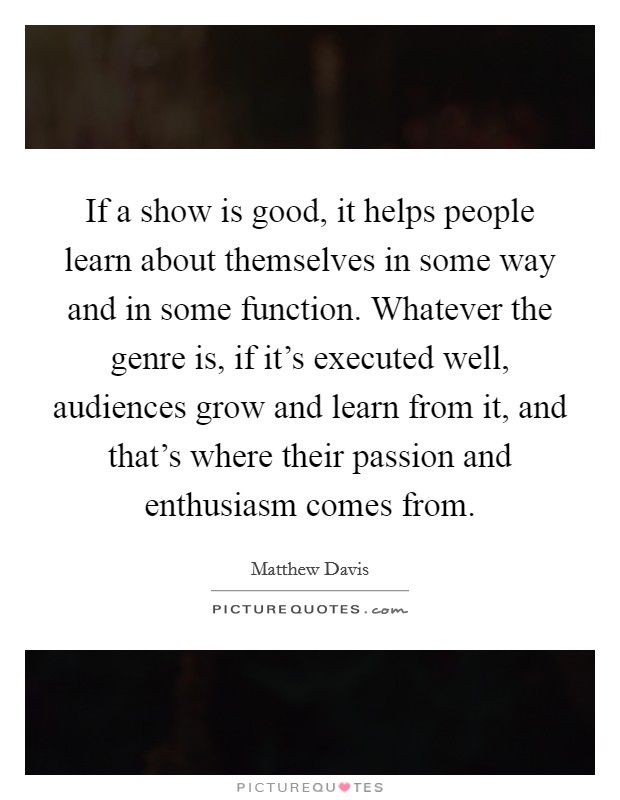 If a show is good, it helps people learn about themselves in some way and in some function. Whatever the genre is, if it's executed well, audiences grow and learn from it, and that's where their passion and enthusiasm comes from Picture Quote #1