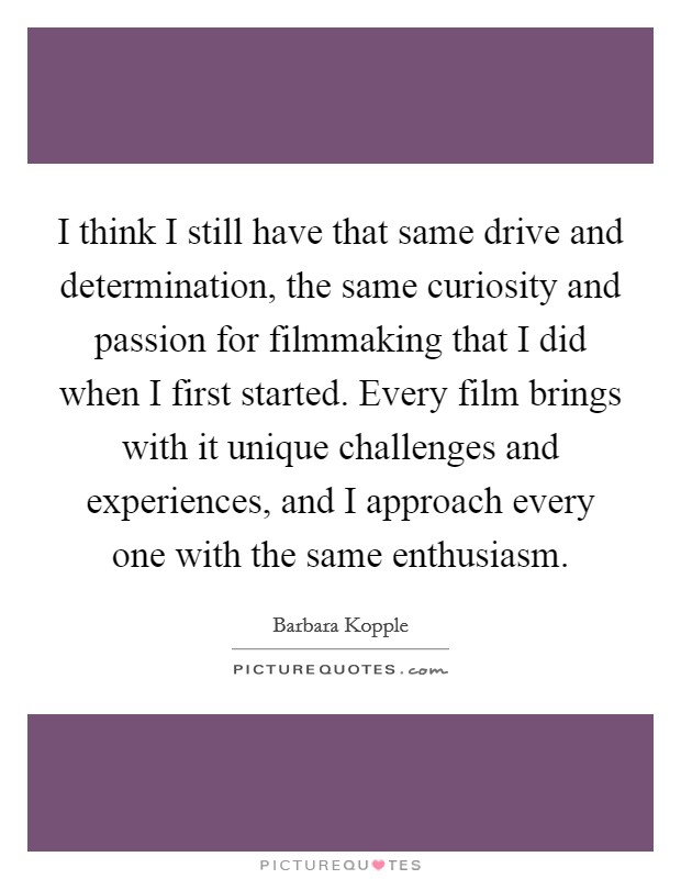 I think I still have that same drive and determination, the same curiosity and passion for filmmaking that I did when I first started. Every film brings with it unique challenges and experiences, and I approach every one with the same enthusiasm Picture Quote #1
