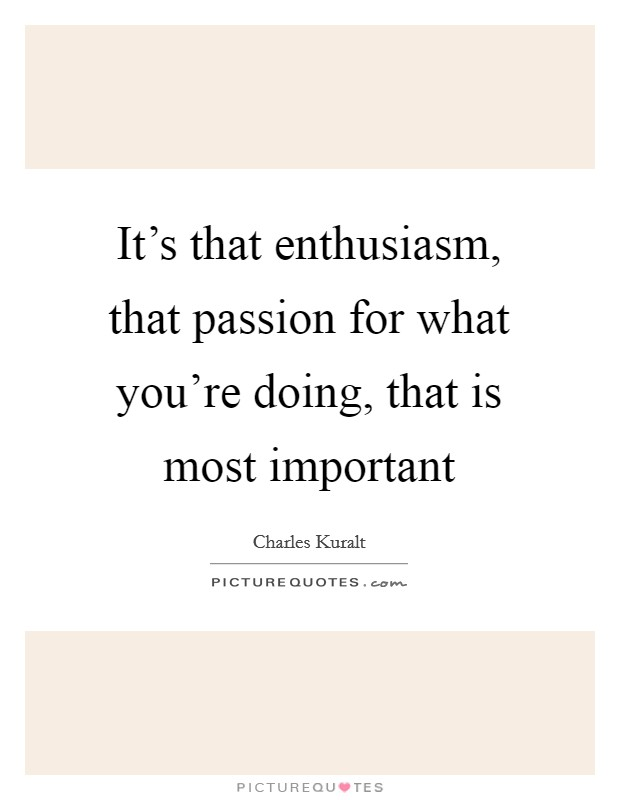 It's that enthusiasm, that passion for what you're doing, that is most important Picture Quote #1