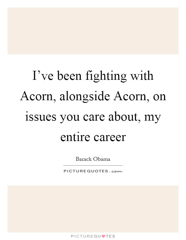 I've been fighting with Acorn, alongside Acorn, on issues you care about, my entire career Picture Quote #1
