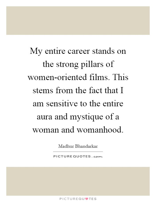My entire career stands on the strong pillars of women-oriented films. This stems from the fact that I am sensitive to the entire aura and mystique of a woman and womanhood Picture Quote #1