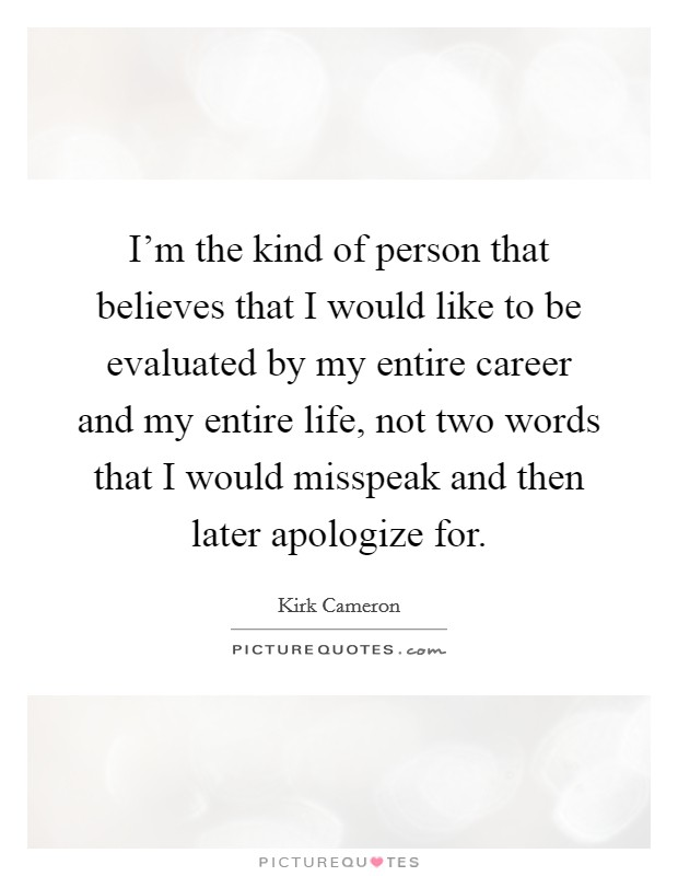 I'm the kind of person that believes that I would like to be evaluated by my entire career and my entire life, not two words that I would misspeak and then later apologize for Picture Quote #1