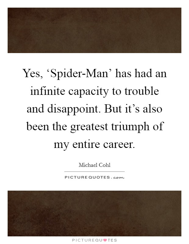Yes, 'Spider-Man' has had an infinite capacity to trouble and disappoint. But it's also been the greatest triumph of my entire career Picture Quote #1