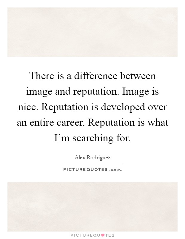 There is a difference between image and reputation. Image is nice. Reputation is developed over an entire career. Reputation is what I'm searching for Picture Quote #1