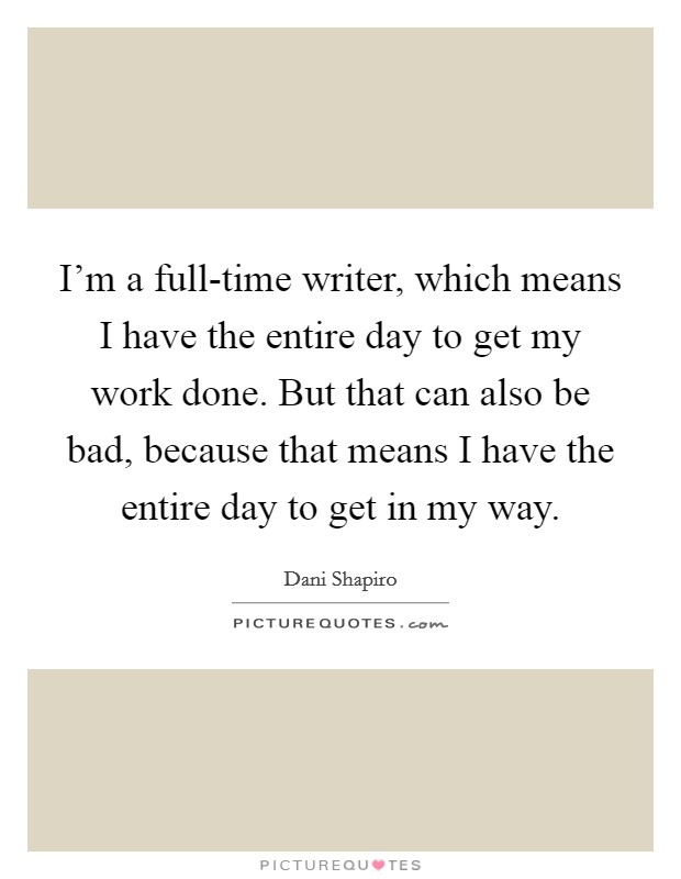 I'm a full-time writer, which means I have the entire day to get my work done. But that can also be bad, because that means I have the entire day to get in my way Picture Quote #1