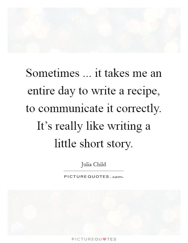 Sometimes ... it takes me an entire day to write a recipe, to communicate it correctly. It's really like writing a little short story Picture Quote #1