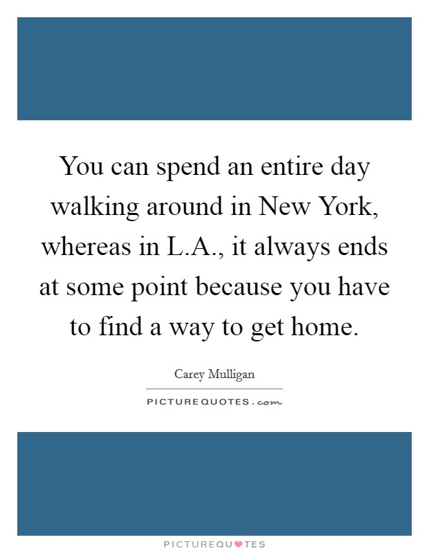 You can spend an entire day walking around in New York, whereas in L.A., it always ends at some point because you have to find a way to get home Picture Quote #1