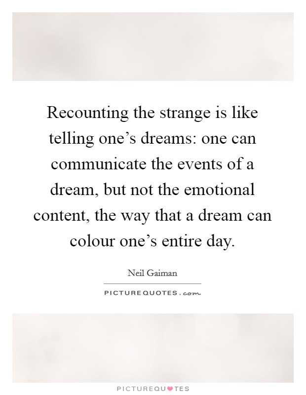 Recounting the strange is like telling one's dreams: one can communicate the events of a dream, but not the emotional content, the way that a dream can colour one's entire day Picture Quote #1