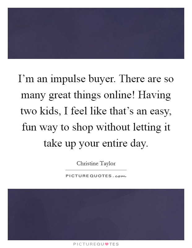 I'm an impulse buyer. There are so many great things online! Having two kids, I feel like that's an easy, fun way to shop without letting it take up your entire day Picture Quote #1