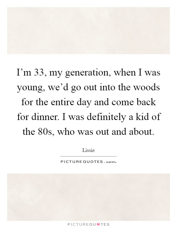 I'm 33, my generation, when I was young, we'd go out into the woods for the entire day and come back for dinner. I was definitely a kid of the  80s, who was out and about Picture Quote #1