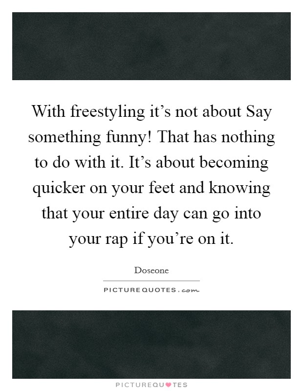 With freestyling it's not about Say something funny! That has nothing to do with it. It's about becoming quicker on your feet and knowing that your entire day can go into your rap if you're on it Picture Quote #1