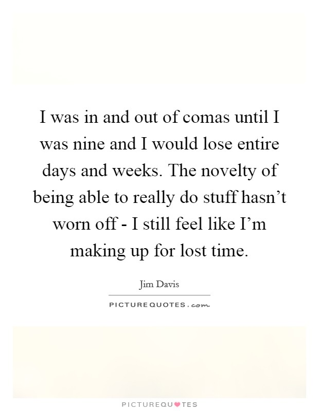 I was in and out of comas until I was nine and I would lose entire days and weeks. The novelty of being able to really do stuff hasn't worn off - I still feel like I'm making up for lost time Picture Quote #1