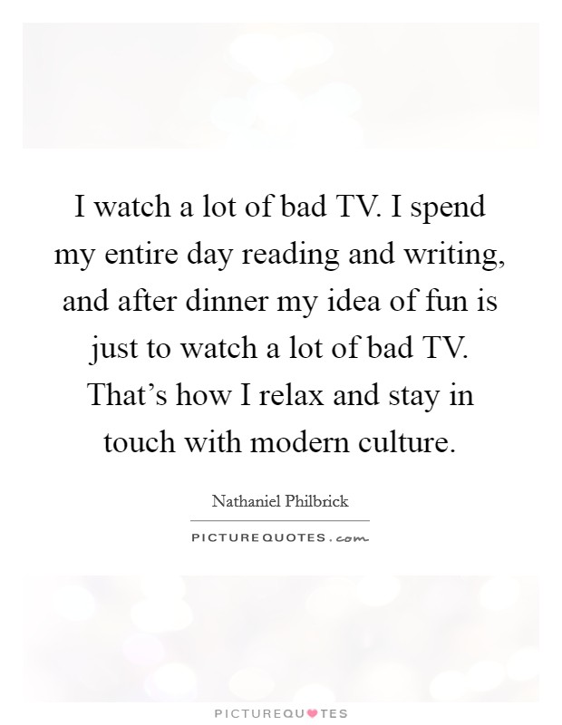 I watch a lot of bad TV. I spend my entire day reading and writing, and after dinner my idea of fun is just to watch a lot of bad TV. That's how I relax and stay in touch with modern culture Picture Quote #1