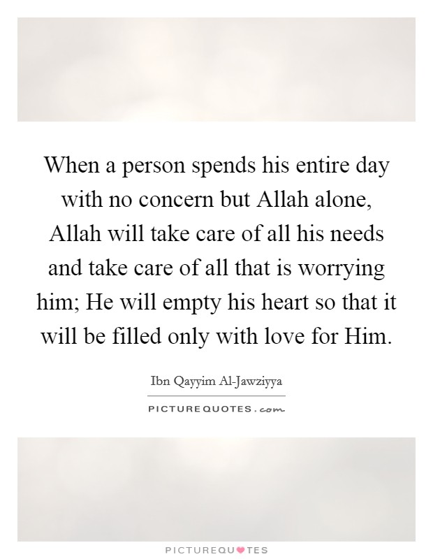 When a person spends his entire day with no concern but Allah alone, Allah will take care of all his needs and take care of all that is worrying him; He will empty his heart so that it will be filled only with love for Him Picture Quote #1