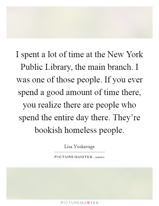 I spent a lot of time at the New York Public Library, the main branch. I was one of those people. If you ever spend a good amount of time there, you realize there are people who spend the entire day there. They're bookish homeless people Picture Quote #1