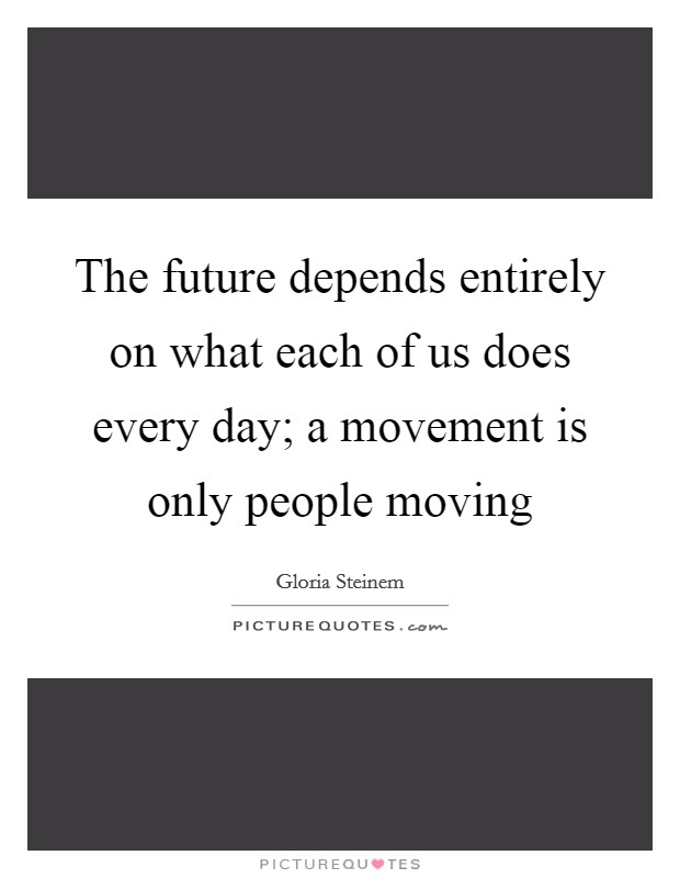 The future depends entirely on what each of us does every day; a movement is only people moving Picture Quote #1