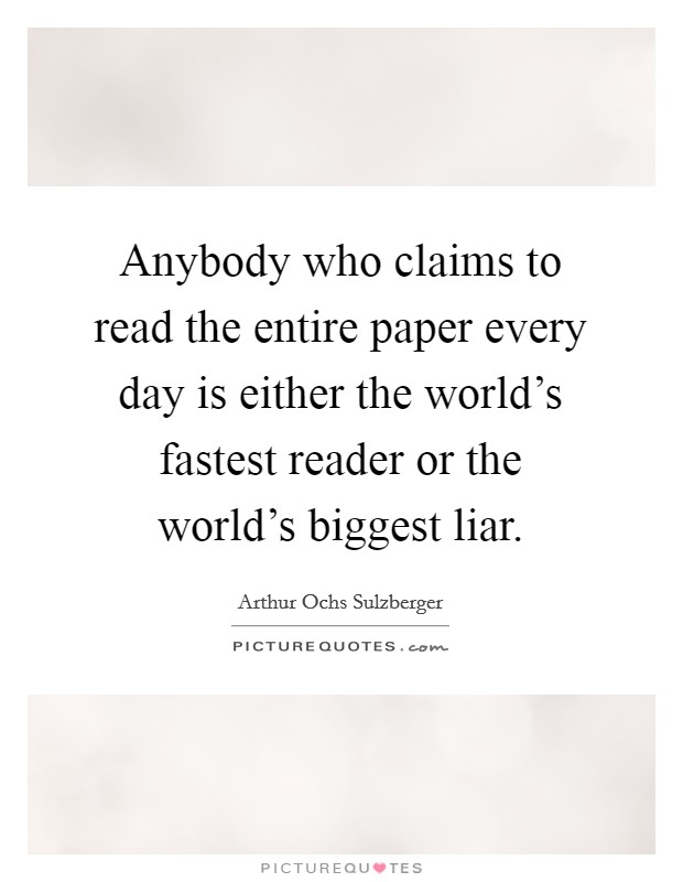 Anybody who claims to read the entire paper every day is either the world's fastest reader or the world's biggest liar Picture Quote #1