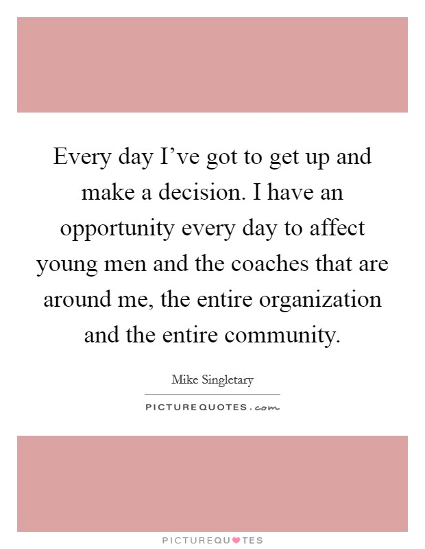 Every day I've got to get up and make a decision. I have an opportunity every day to affect young men and the coaches that are around me, the entire organization and the entire community Picture Quote #1