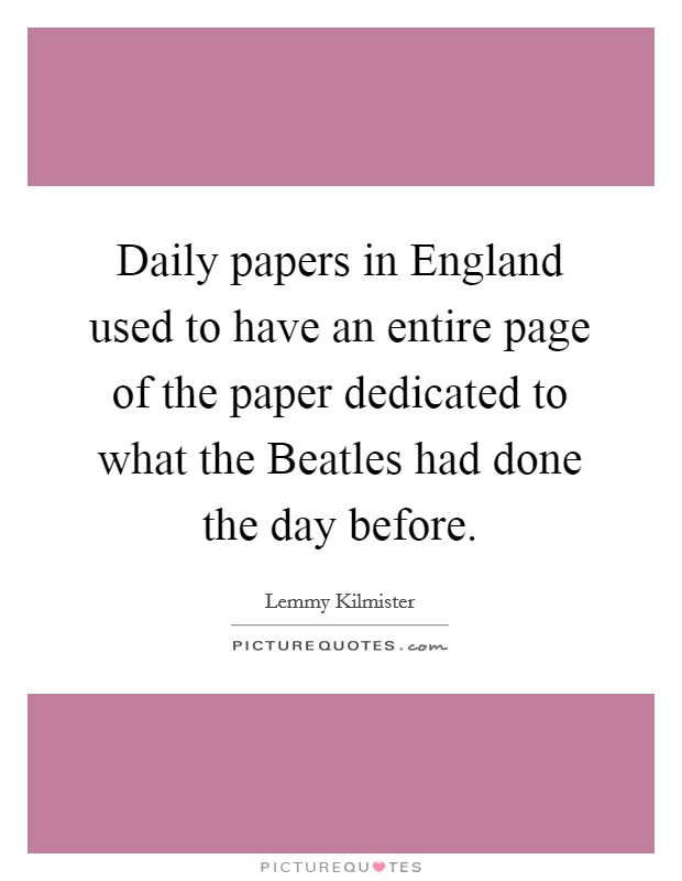Daily papers in England used to have an entire page of the paper dedicated to what the Beatles had done the day before. Picture Quote #1