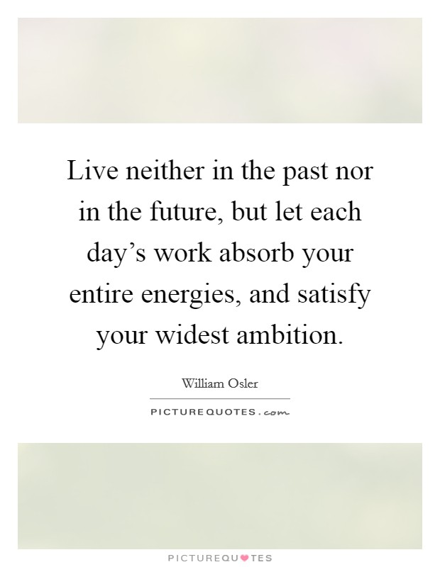 Live neither in the past nor in the future, but let each day's work absorb your entire energies, and satisfy your widest ambition Picture Quote #1