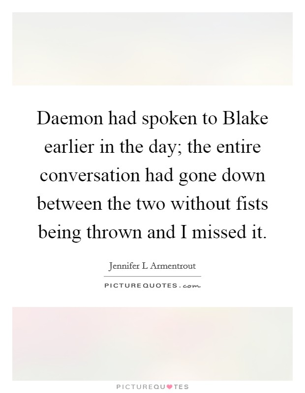 Daemon had spoken to Blake earlier in the day; the entire conversation had gone down between the two without fists being thrown and I missed it Picture Quote #1