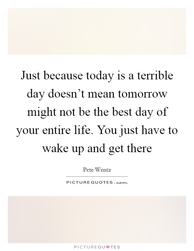 Just because today is a terrible day doesn't mean tomorrow might not be the best day of your entire life. You just have to wake up and get there Picture Quote #1
