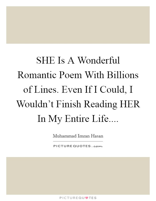 SHE Is A Wonderful Romantic Poem With Billions of Lines. Even If I Could, I Wouldn't Finish Reading HER In My Entire Life Picture Quote #1