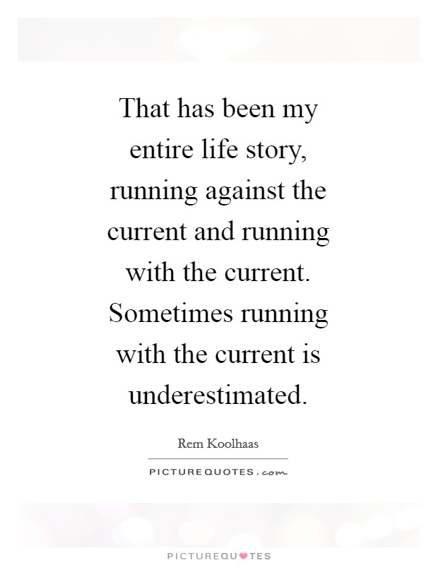 That has been my entire life story, running against the current and running with the current. Sometimes running with the current is underestimated Picture Quote #1