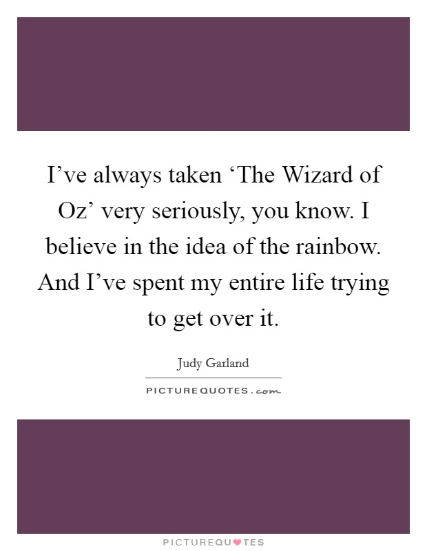 I've always taken 'The Wizard of Oz' very seriously, you know. I believe in the idea of the rainbow. And I've spent my entire life trying to get over it Picture Quote #1