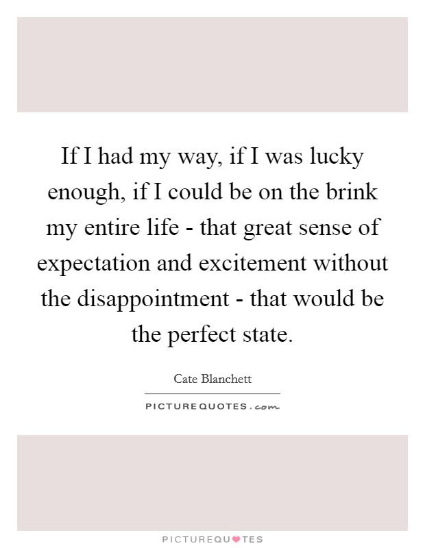 If I had my way, if I was lucky enough, if I could be on the brink my entire life - that great sense of expectation and excitement without the disappointment - that would be the perfect state Picture Quote #1
