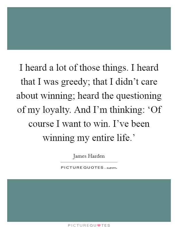 I heard a lot of those things. I heard that I was greedy; that I didn't care about winning; heard the questioning of my loyalty. And I'm thinking: 'Of course I want to win. I've been winning my entire life.' Picture Quote #1