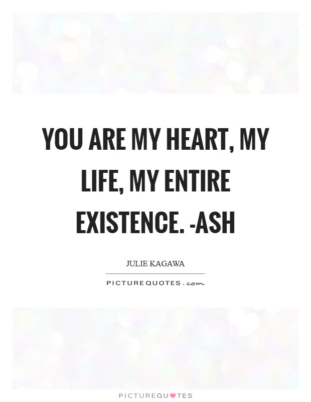 You are my heart, my life, my entire existence. -Ash Picture Quote #1