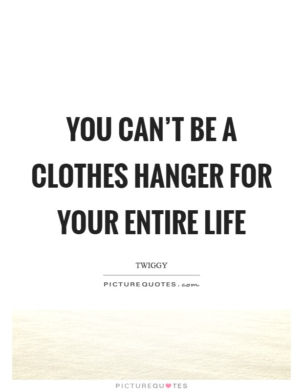 You can't be a clothes hanger for your entire life Picture Quote #1