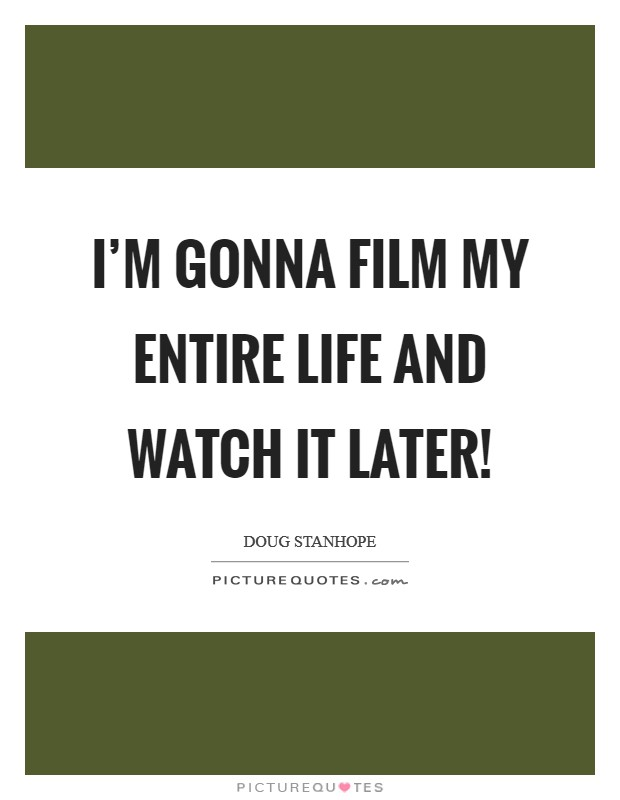 I'm gonna film my entire life and watch it later! Picture Quote #1