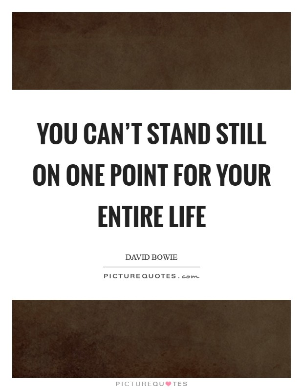 You can't stand still on one point for your entire life Picture Quote #1