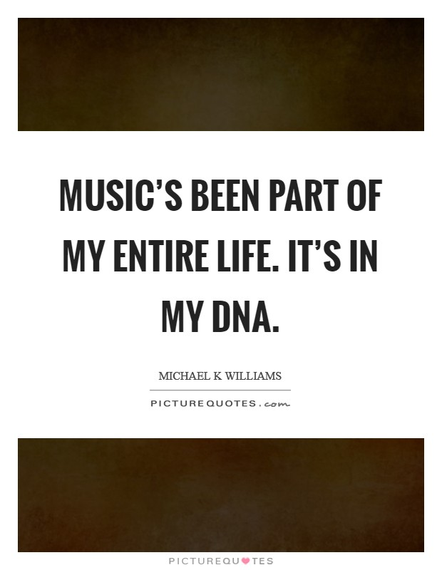 Music's been part of my entire life. It's in my DNA. Picture Quote #1