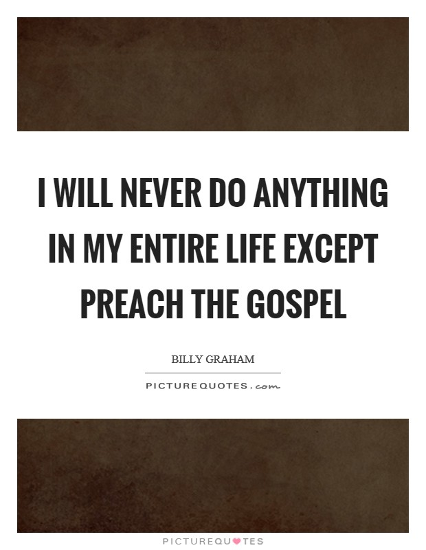 I will never do anything in my entire life except preach the Gospel Picture Quote #1