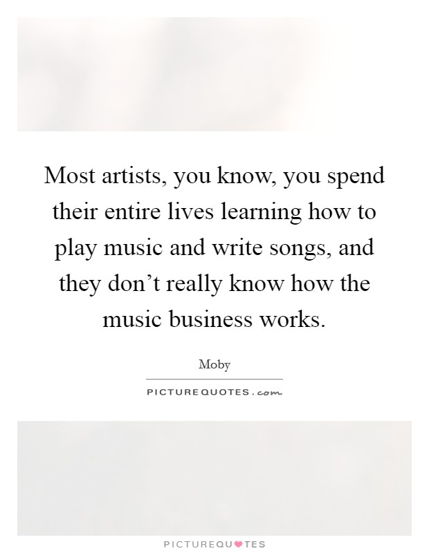 Most artists, you know, you spend their entire lives learning how to play music and write songs, and they don't really know how the music business works Picture Quote #1