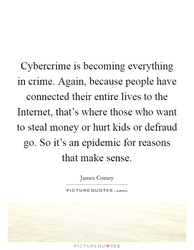 Cybercrime is becoming everything in crime. Again, because people have connected their entire lives to the Internet, that's where those who want to steal money or hurt kids or defraud go. So it's an epidemic for reasons that make sense Picture Quote #1