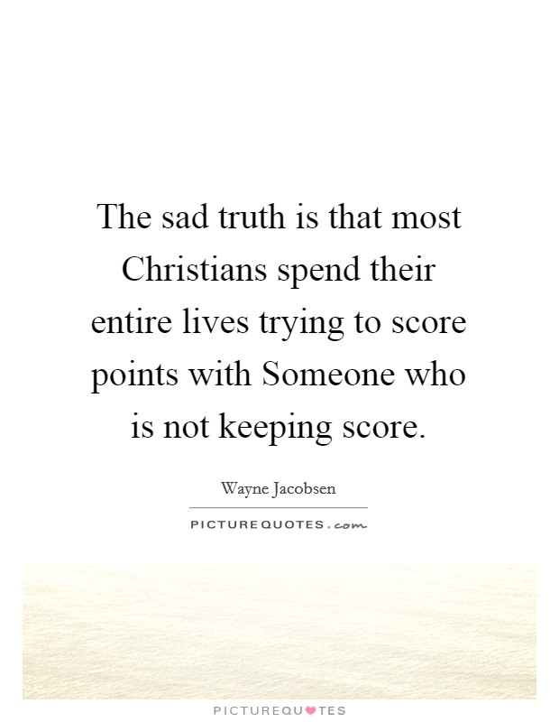 The sad truth is that most Christians spend their entire lives trying to score points with Someone who is not keeping score Picture Quote #1